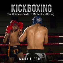Kickboxing: The Ultimate Guide to Master Kick Boxing