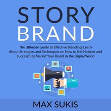 Story Brand: The Ultimate Guide to Effective Branding, Learn About Strategies and Techniques on How to Get Notice and Successfully Market Your Brand in the Digital World