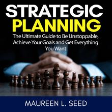 Strategic Planning: The Ultimate Guide to Be Unstoppable, Achieve Your Goals and Get Everything You Want