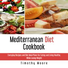 Mediterranean Diet Cookbook: Everyday Recipes and Diet Meal Plans for Eating and Living Healthy While Losing Weight