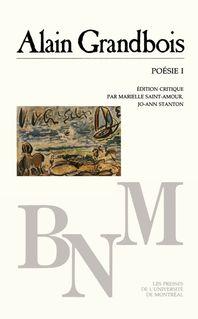 Poésie I - Grandbois Alain. Édition critique par Marielle Saint-Amour et Jo-Ann Stanton