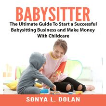 Babysitter: The Ultimate Guide To Start a Successful Babysitting Business and Make Money With Childcare