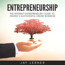 Entrepreneurship: The Internet Entrepreneurs' Guide to Having a Successful Online Business