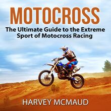 Motocross: The Ultimate Guide to the Extreme Sport of Motocross Racing