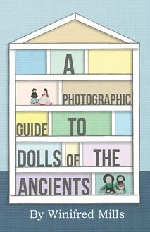 A Photographic Guide to Dolls of the Ancients - Egyptian, Greek, Roman and Coptic Dolls