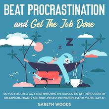 Beat Procrastination and Get The Job Done Do You Feel Like a Lazy Bear Watching the Days Go By? Get Thing Done by Breaking Bad Habits and Find Limitless Motivation, Even If you
