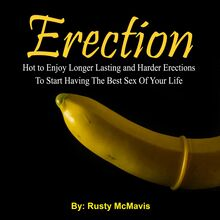 Erection: Hot to Enjoy Longer Lasting and Harder Erections To Start Having The Best Sex Of Your Life