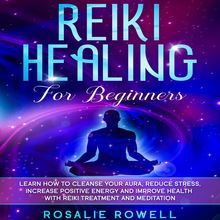 Reiki Healing for Beginners: Learn How To Cleanse Your Aura, Reduce Stress, Increase Positive Energy and Improve Health With Reiki Treatment and Meditation