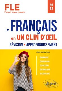 FLE (Français langue étrangère). Le français en un clin d'œil. Révision-Approfondissement. Grammaire, conjugaison, expression, orthographe, vocabulaire. A2-B2