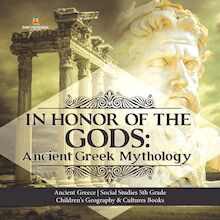 In Honor of the Gods : Ancient Greek Mythology | Ancient Greece | Social Studies 5th Grade | Children