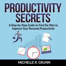 Productivity Secrets: A Step-by-Step Guide to Find the Way to Improve Your Personal Productivity