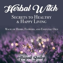 Herbal Witch, Secrets to Healty & Happy Living. Magic of Herbs, Flowers, And Essential Oils