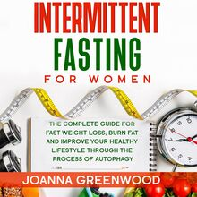 Intermittent Fasting For Women: The Complete Guide for Fast Weight Loss, Burn Fat and Improve Your Healthy Lifestyle through the Process of Autophagy