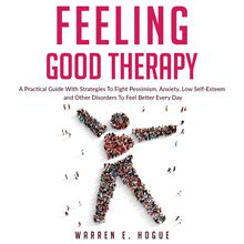FEELING GOOD THERAPY: A Practical Guide With Strategies To Fight Pessimism, Anxiety,Low Self-Esteem and Other Disorders To Feel Better Every Day