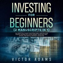 Investing for Beginners (2 Manuscripts in 1): The Practical Guide to Retiring Early and Building Passive Income with Stock Market Investing, Real Estate and Rental Property Investing