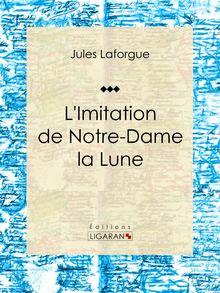 L'Imitation de Notre-Dame la Lune de Jules Laforgue, Ligaran - fiche descriptive