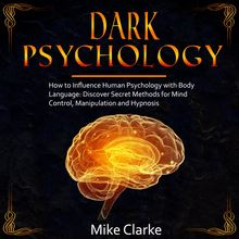 Dark Psychology: How to Influence Human Psychology with Body Language: Discover Secret Methods for Mind Control, Manipulation and Hypnosis