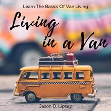 Living In a Van   Learn the basics of van living