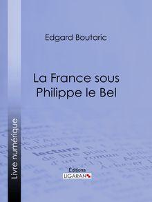 La France sous Philippe le Bel de Edgard Boutaric, Ligaran - fiche descriptive