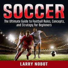 Soccer: The Ultimate Guide to Soccer Rules, Concepts, and Strategy for Beginners