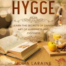 Hygge: Learn The Secrets Of Danish Art Of Happiness And Coziness
