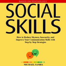 Social Skills:  How to Reduce Shyness, Insecurity, and Improve Your Communication Skills with Step by Step Strategies