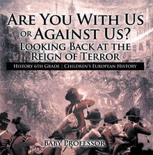 Are You With Us or Against Us? Looking Back at the Reign of Terror - History 6th Grade | Children