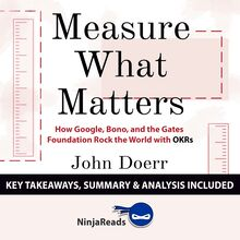 Measure What Matters: How Google, Bono, and the Gates Foundation Rock the World with OKRs by John Doerr: Key Takeaways, Summary & Analysis Included