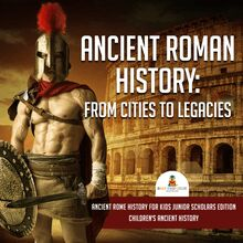 Ancient Roman History : From Cities to Legacies | Ancient Rome History for Kids Junior Scholars Edition | Children