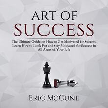 Art of Success: The Ultimate Guide on How to Get Motivated for Success, Learn How to Look For and Stay Motivated for Success in All Areas of Your Life