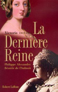 La dernière reine, Victoria 1819-1901 - Philippe ALEXANDRE, Béatrix de L