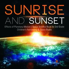 Sunrise and Sunset | Effects of Planetary Motion | Space Science Book for 3rd Grade | Children