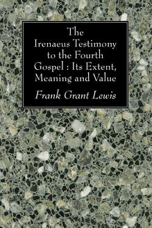 The Irenaeus Testimony to the Fourth Gospel: Its Extent, Meaning and Value