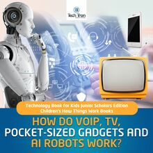 How Do VOIP, TV, Pocket-Sized Gadgets and AI Robots Work? | Technology Book for Kids Junior Scholars Edition | Children