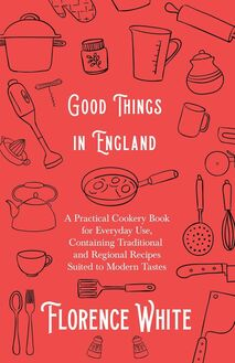 Good Things in England - A Practical Cookery Book for Everyday Use, Containing Traditional and Regional Recipes Suited to Modern Tastes