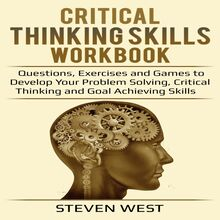 Critical Thinking Skills Workbook Questions, Exercises and Games to Develop Your Problem Solving, Critical Thinking and Goal Achieving Skills