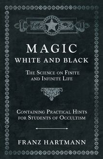 Magic, White and Black - The Science on Finite and Infinite Life - Containing Practical Hints for Students of Occultism