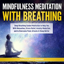 Mindfulness Meditation with Breathing: Deep Breathing Guided Meditation to Help You With Relaxation, Stress Relief, Anxiety Reduction, and to Overcome Panic Attacks & Sleep Better (Self Hypnosis, Breathing Exercises, Yogic Lessons & Relaxation Techniques)