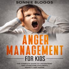 Anger Management for Kids: The Complete Guide to Understand and Overcome Children