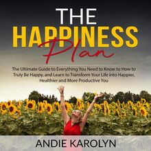 The Happiness Plan: The Ultimate Guide to Everything You Need to Know to How to Truly Be Happy, and Learn to Transform Your Life into Happier, Healthier and More Productive You