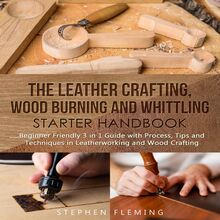 The Leather Crafting,Wood Burning and Whittling Starter Handbook: Beginner Friendly 3 in 1 Guide with Process,Tips and Techniques in Leatherworking and Wood Crafting