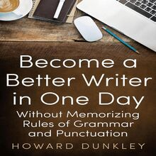 Become a Better Writer in One Day Without Memorizing Rules of Grammar and Punctuation