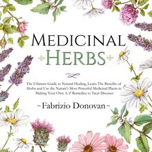 Medicinal Herbs: The Ultimate Guide to Natural Healing, Learn The Benefits of Herbs and Use the Nature