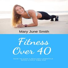 Fitness Over 40: How to live a healthy lifestyle with a full time Job (Limited)