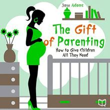 The Gift of Parenting. How to Give Children All They Need