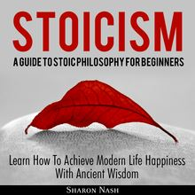 Stoicism: A Guide To Stoic Philosophy For Beginners; Learn How To Achieve Modern Life Happiness With Ancient Wisdom