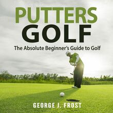 Putters Golf: The Absolute Beginner's Guide to Golf