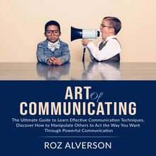 Art of Communicating: The Ultimate Guide to Learn Effective Communication Techniques, Discover How to Manipulate Others to Act the Way You Want Through Powerful Communication