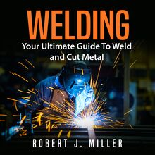 Welding: Your Ultimate Guide To Weld and Cut Metal