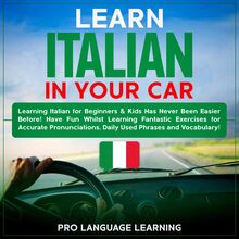 Learn Italian in Your Car: Learning Italian for Beginners & Kids Has Never Been Easier Before! Have Fun Whilst Learning Fantastic Exercises for Accurate Pronunciations, Daily Used Phrases and Vocabulary!